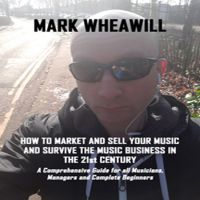 Mark Wheawill - How To Market & Sell Your Music & Survive The Music Business In The 21st Century (Free Sample)